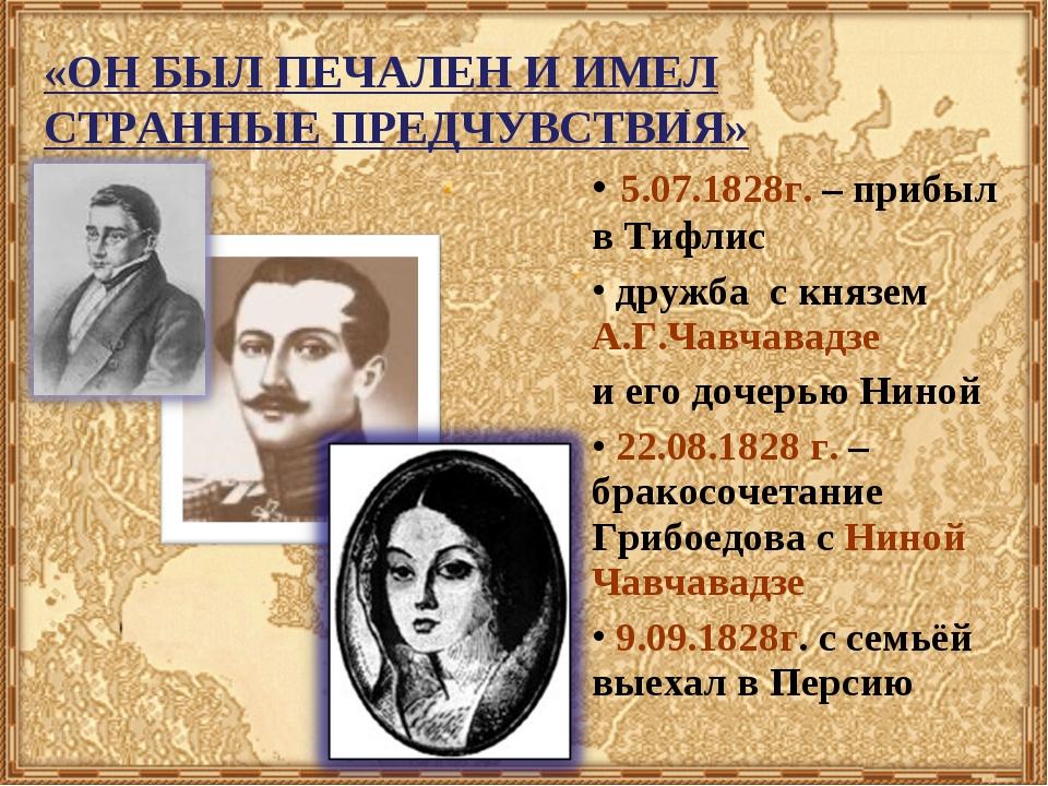 «ОН БЫЛ ПЕЧАЛЕН И ИМЕЛ СТРАННЫЕ ПРЕДЧУВСТВИЯ» 5.07.1828г. – прибыл в Тифлис д...