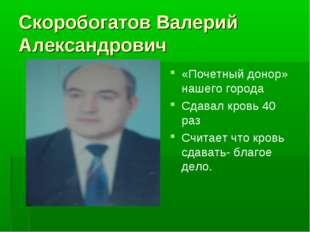 Скоробогатов Валерий Александрович «Почетный донор» нашего города Сдавал кров