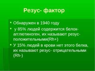 Резус- фактор Обнаружен в 1940 году у 85% людей содержится белок- агглютиног