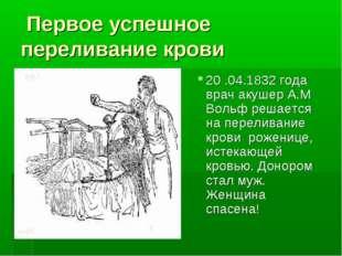 Первое успешное переливание крови 20 .04.1832 года врач акушер А.М Вольф реш