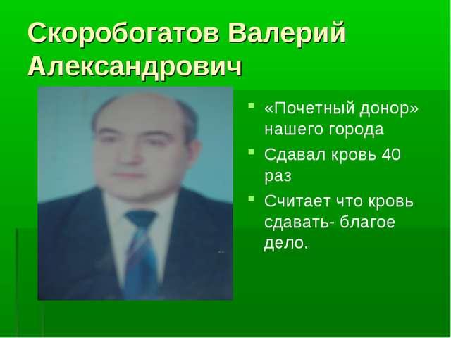 Скоробогатов Валерий Александрович «Почетный донор» нашего города Сдавал кров...