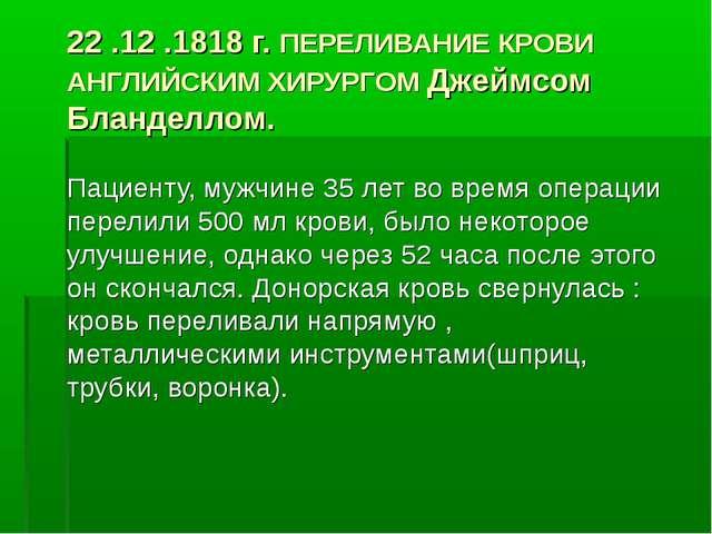 22 .12 .1818 г. ПЕРЕЛИВАНИЕ КРОВИ АНГЛИЙСКИМ ХИРУРГОМ Джеймсом Бланделлом. Па...
