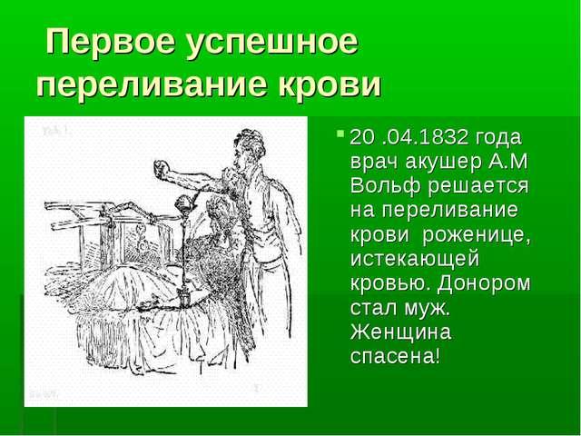 Первое успешное переливание крови 20 .04.1832 года врач акушер А.М Вольф реш...