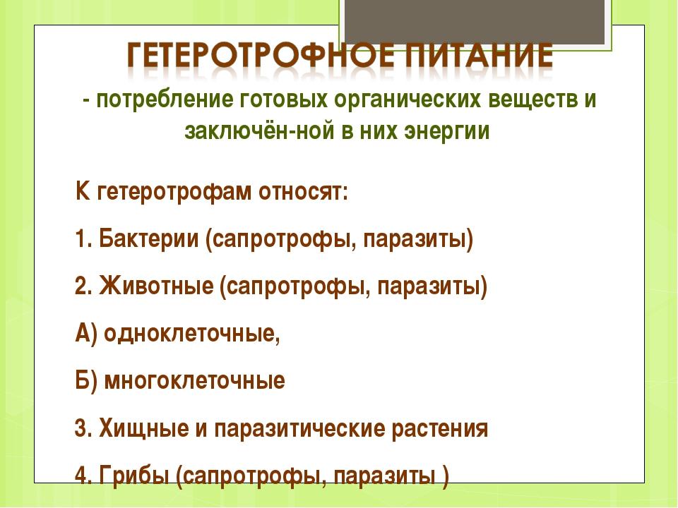 - потребление готовых органических веществ и заключённой в них энергии К гет...