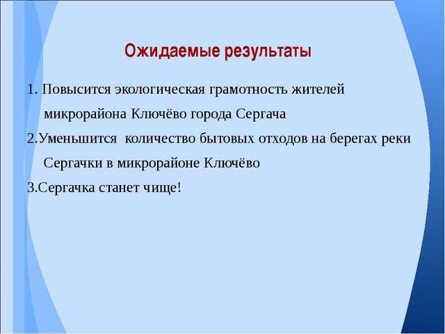 1. Повысится экологическая грамотность жителей микрорайона Ключёво города Сер...