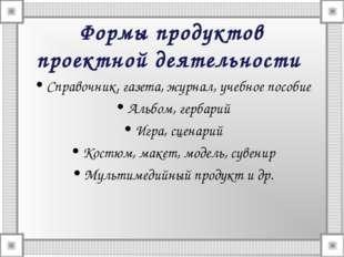 Формы продуктов проектной деятельности Справочник, газета, журнал, учебное по