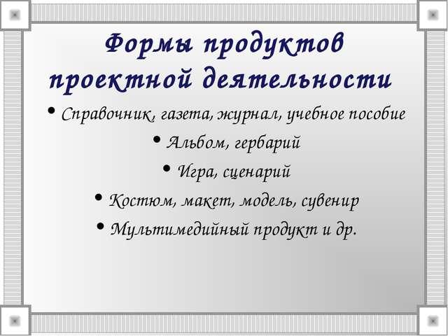 Формы продуктов проектной деятельности Справочник, газета, журнал, учебное по...