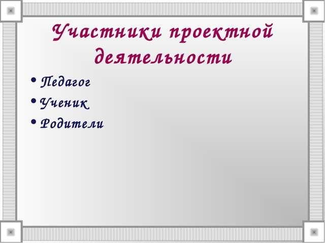 Участники проектной деятельности Педагог Ученик Родители