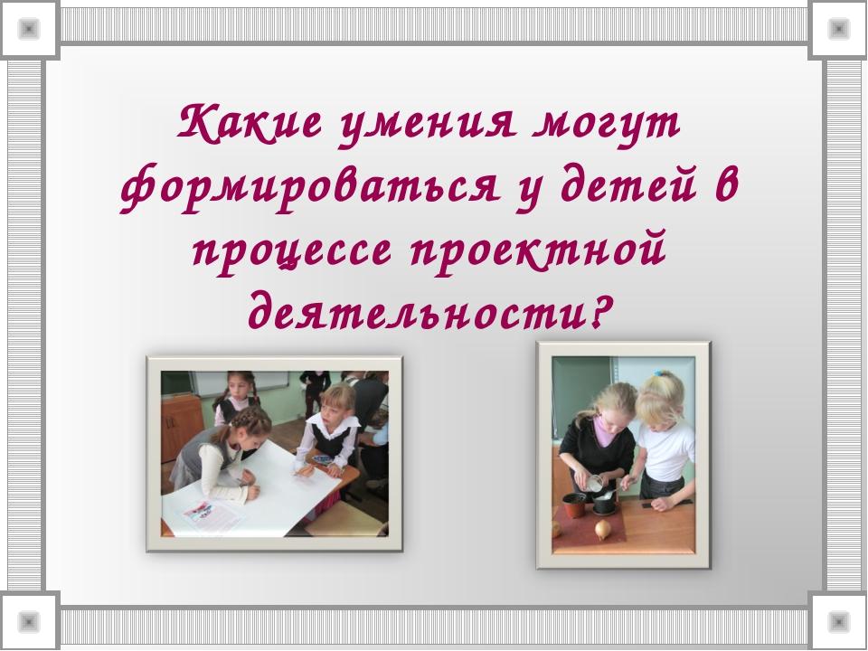 Какие умения могут формироваться у детей в процессе проектной деятельности?