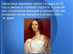 Эрнестина пережила своего Теодора на 21 год и умерла в глубокой старости. А д