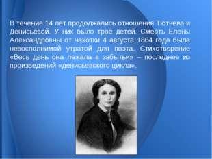 В течение 14 лет продолжались отношения Тютчева и Денисьевой. У них было трое