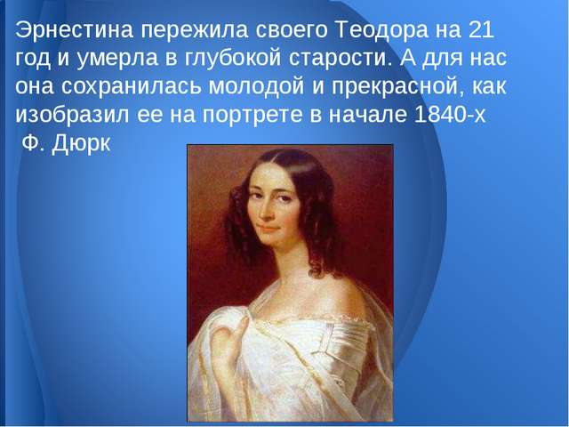 Эрнестина пережила своего Теодора на 21 год и умерла в глубокой старости. А д...
