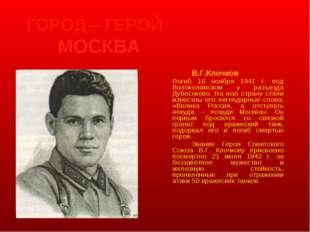 ГОРОД – ГЕРОЙ МОСКВА В.Г.Клочков Погиб 16 ноября 1941 г. под Волоколамско