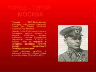 ГОРОД – ГЕРОЙ МОСКВА Летчик В.В.Талалихин, командир эскадрильи совершил бол
