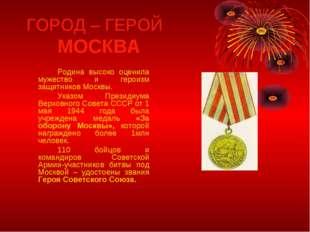ГОРОД – ГЕРОЙ МОСКВА Родина высоко оценила мужество и героизм защитников М