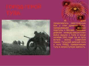 ГОРОД-ГЕРОЙ ТУЛА 45 дней продолжались ожесточенные бои у стен древней Тулы