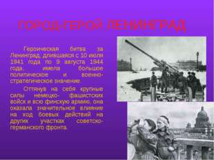 ГОРОД-ГЕРОЙ ЛЕНИНГРАД Героическая битва за Ленинград, длившаяся с 10 июля 1