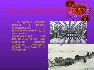 ГОРОД-ГЕРОЙ ЛЕНИНГРАД В суровых условиях блокады и голода, бомбардировок и