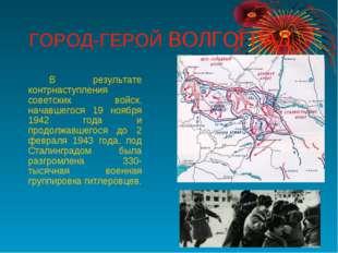 ГОРОД-ГЕРОЙ ВОЛГОГРАД В результате контрнаступления советских войск, начавш