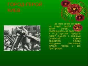 ГОРОД-ГЕРОЙ КИЕВ За всю свою историю не видел седой Днепр такой битвы, кака