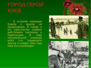 ГОРОД-ГЕРОЙ КИЕВ В условиях оккупации борьба с врагом не прекращалась. В го