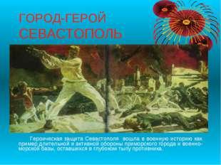 ГОРОД-ГЕРОЙ СЕВАСТОПОЛЬ Героическая защита Севастополя вошла в военную истори