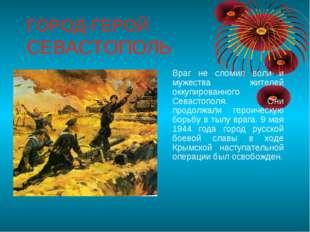 ГОРОД-ГЕРОЙ СЕВАСТОПОЛЬ Враг не сломил воли и мужества жителей оккупированно