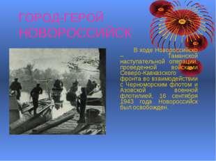 ГОРОД-ГЕРОЙ НОВОРОССИЙСК В ходе Новороссийско – Таманской наступательной оп