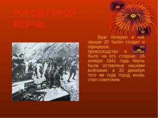 ГОРОД-ГЕРОЙ КЕРЧЬ Враг потерял в них свыше 20 тысяч солдат и офицеров, но п