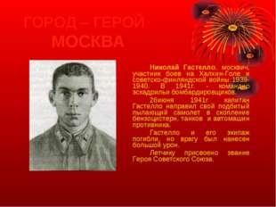 ГОРОД – ГЕРОЙ МОСКВА Николай Гастелло, москвич, участник боев на Халхин-Го