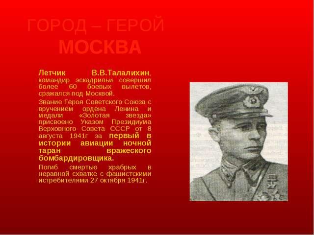 ГОРОД – ГЕРОЙ МОСКВА Летчик В.В.Талалихин, командир эскадрильи совершил бол...