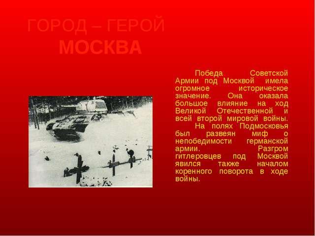 ГОРОД – ГЕРОЙ МОСКВА Победа Советской Армии под Москвой имела огромное ист...
