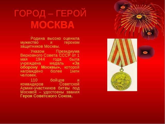 ГОРОД – ГЕРОЙ МОСКВА Родина высоко оценила мужество и героизм защитников М...