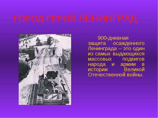ГОРОД-ГЕРОЙ ЛЕНИНГРАД 900-дневная защита осажденного Ленинграда – это один...