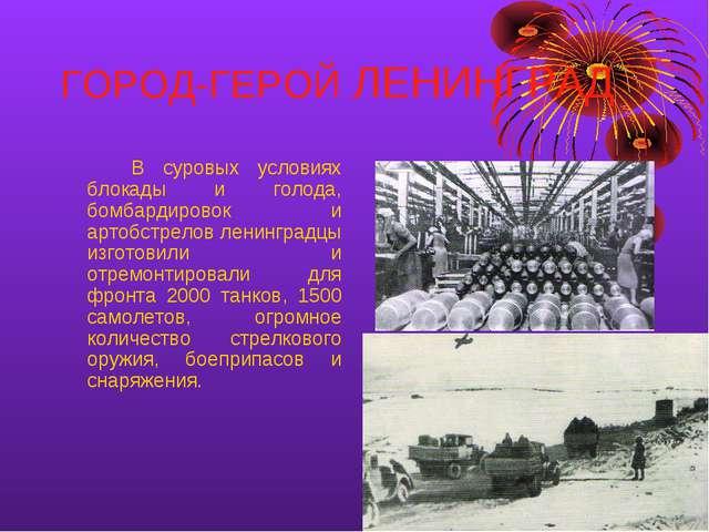 ГОРОД-ГЕРОЙ ЛЕНИНГРАД В суровых условиях блокады и голода, бомбардировок и...