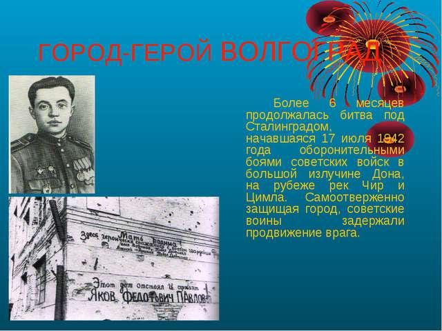 ГОРОД-ГЕРОЙ ВОЛГОГРАД Более 6 месяцев продолжалась битва под Сталинградом,...
