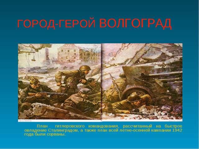 ГОРОД-ГЕРОЙ ВОЛГОГРАД План гитлеровского командования, рассчитанный на быст...