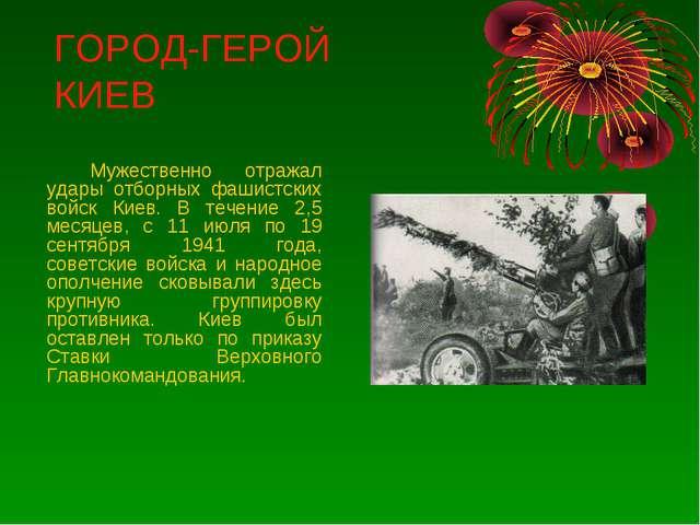 ГОРОД-ГЕРОЙ КИЕВ Мужественно отражал удары отборных фашистских войск Киев....