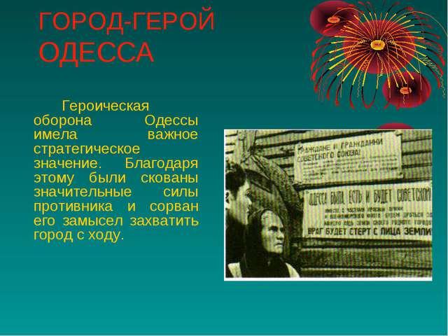 ГОРОД-ГЕРОЙ ОДЕССА Героическая оборона Одессы имела важное стратегическое з...