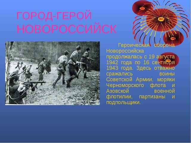 ГОРОД-ГЕРОЙ НОВОРОССИЙСК Героическая оборона Новороссийска продолжалась с 1...