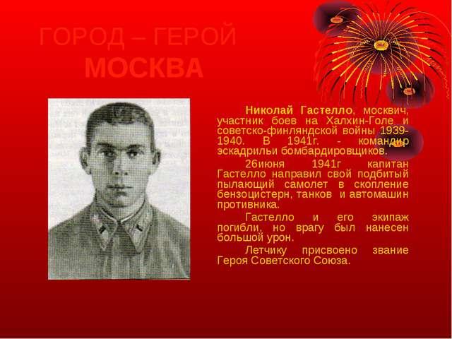 ГОРОД – ГЕРОЙ МОСКВА Николай Гастелло, москвич, участник боев на Халхин-Го...