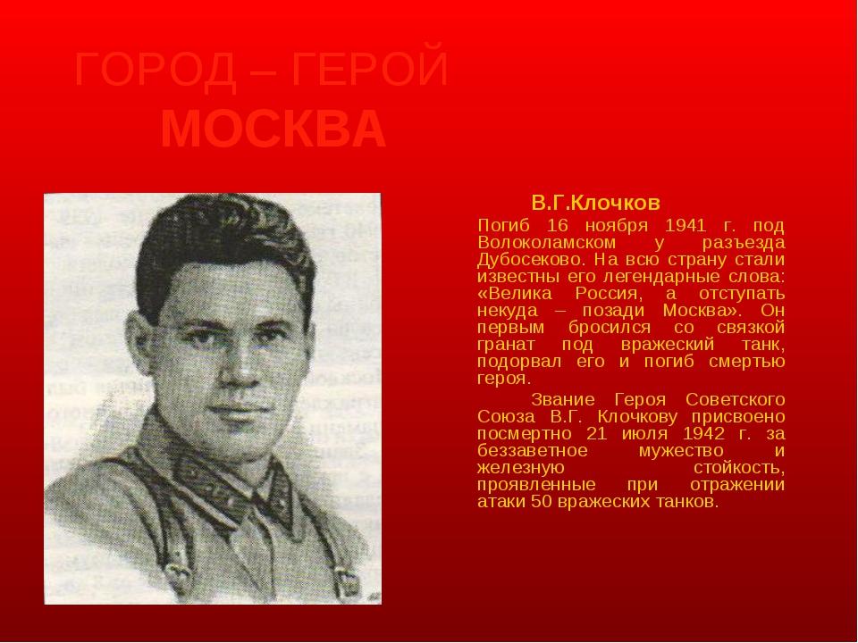 ГОРОД – ГЕРОЙ МОСКВА В.Г.Клочков Погиб 16 ноября 1941 г. под Волоколамско...