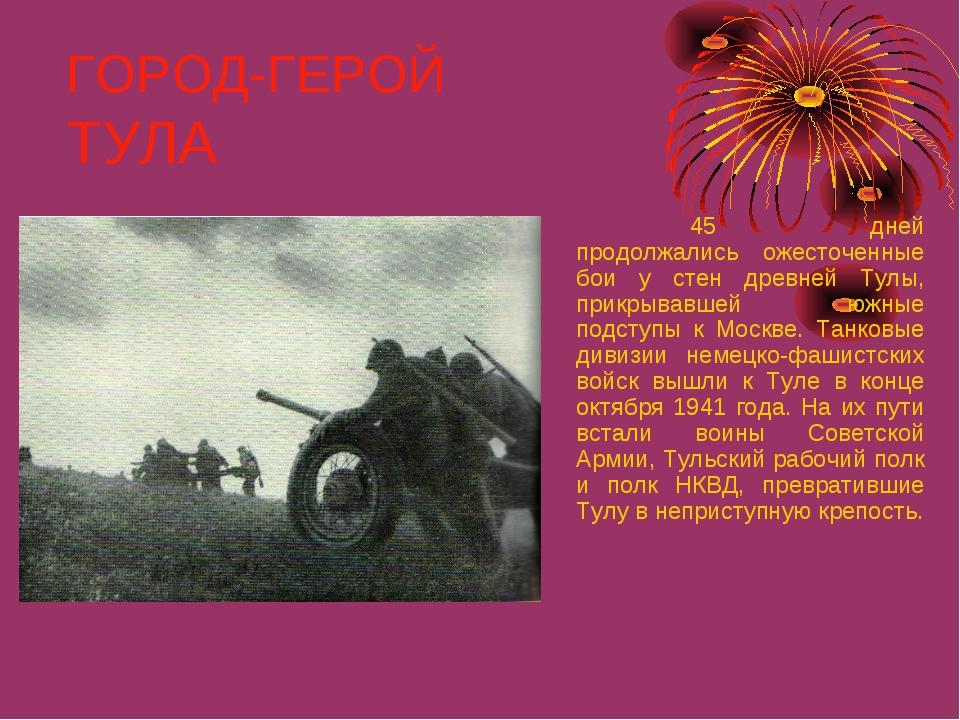 ГОРОД-ГЕРОЙ ТУЛА 45 дней продолжались ожесточенные бои у стен древней Тулы...