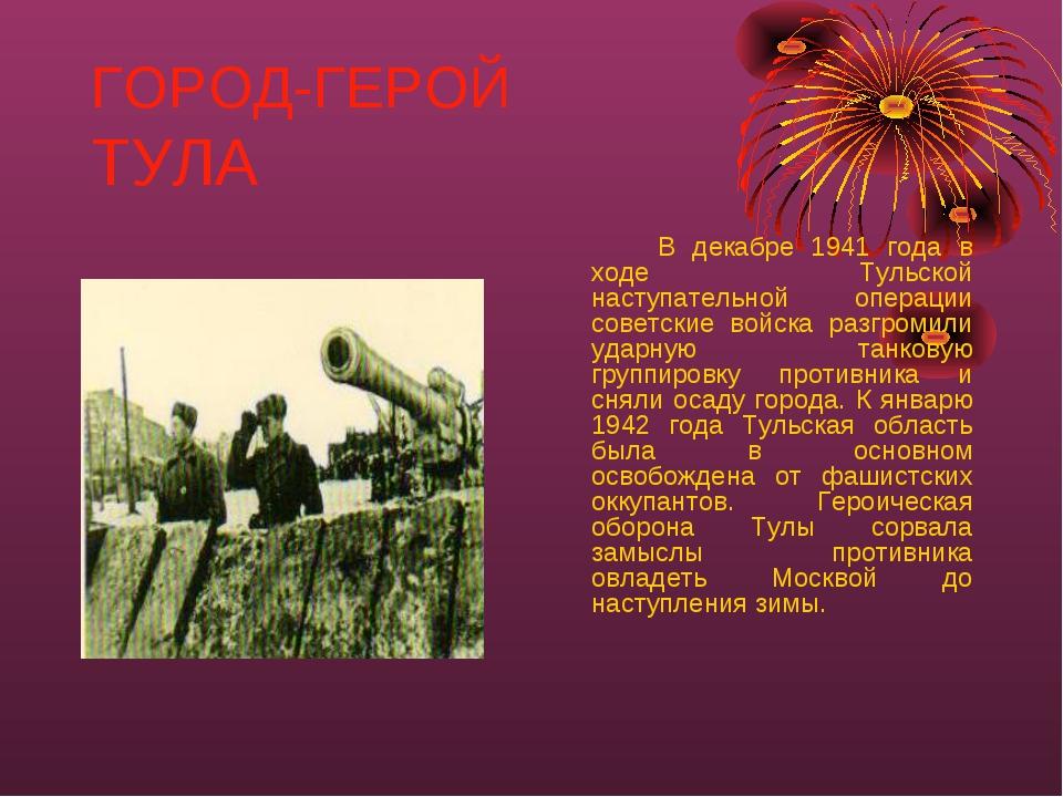 ГОРОД-ГЕРОЙ ТУЛА В декабре 1941 года в ходе Тульской наступательной операци...