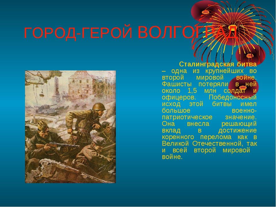 ГОРОД-ГЕРОЙ ВОЛГОГРАД Сталинградская битва – одна из крупнейших во второй м...