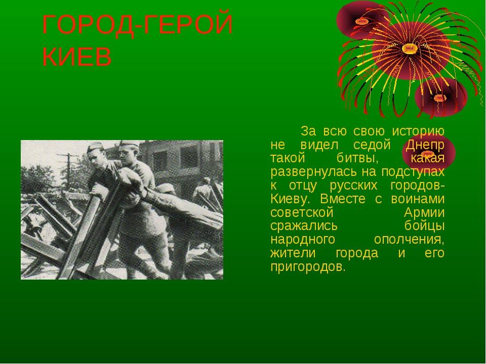 ГОРОД-ГЕРОЙ КИЕВ За всю свою историю не видел седой Днепр такой битвы, кака...