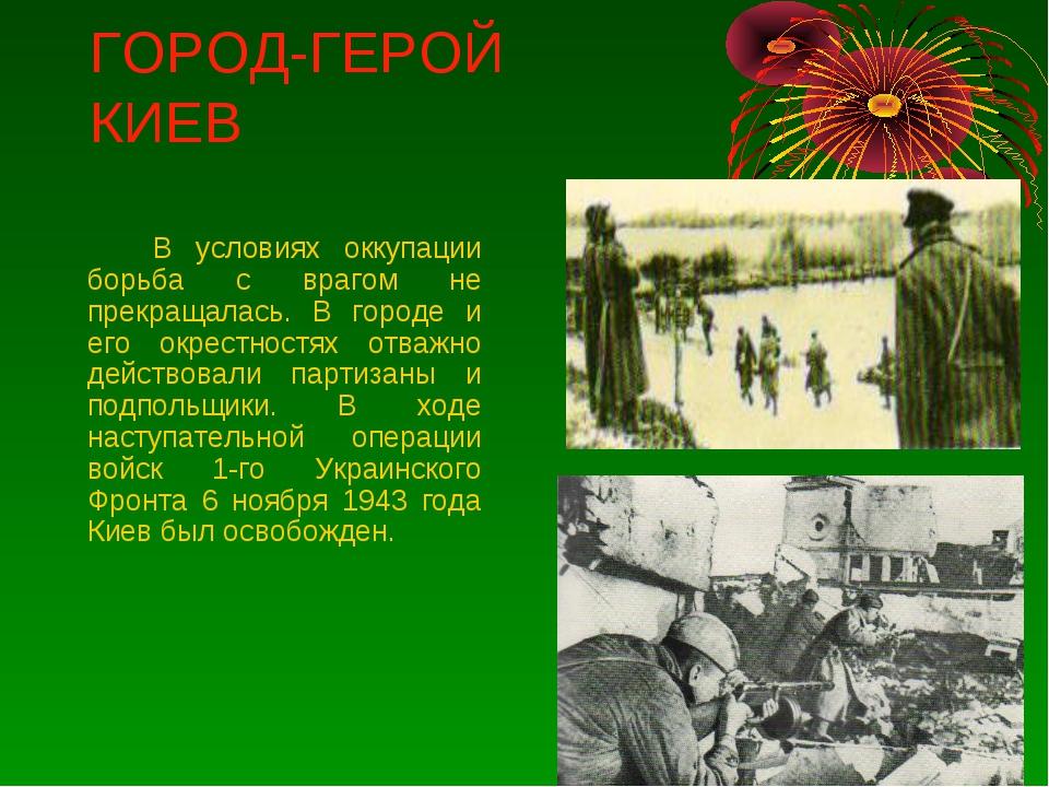 ГОРОД-ГЕРОЙ КИЕВ В условиях оккупации борьба с врагом не прекращалась. В го...