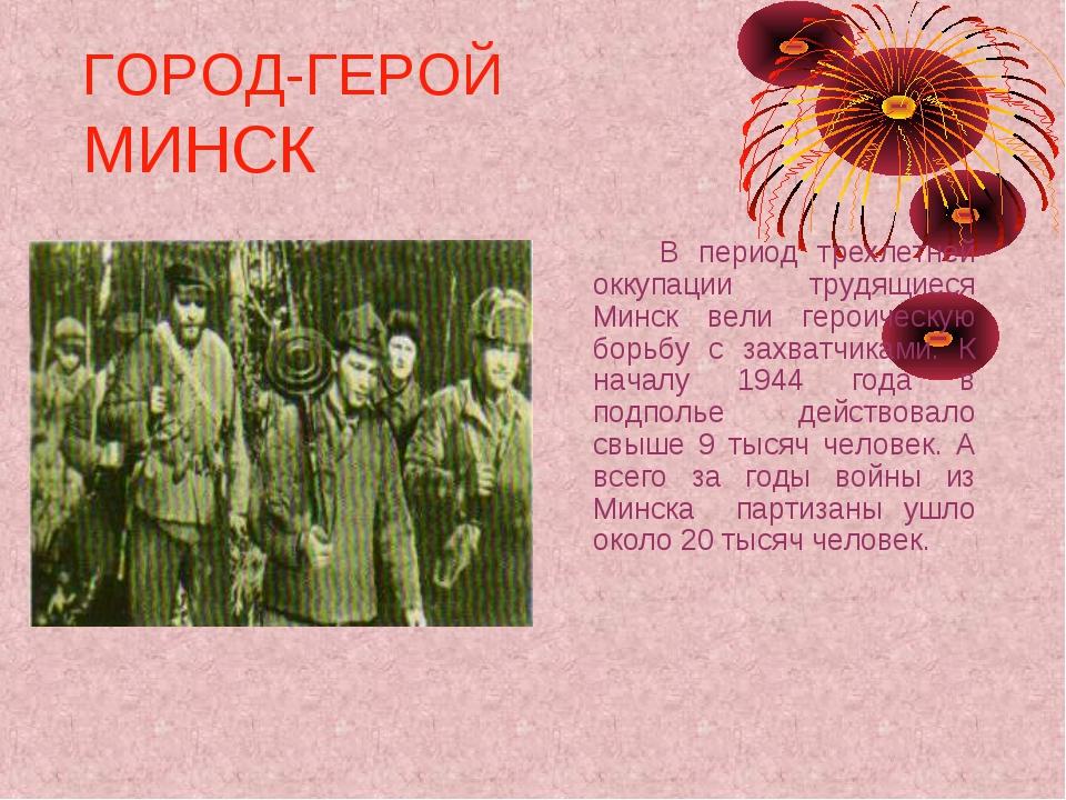 ГОРОД-ГЕРОЙ МИНСК В период трехлетней оккупации трудящиеся Минск вели герои...