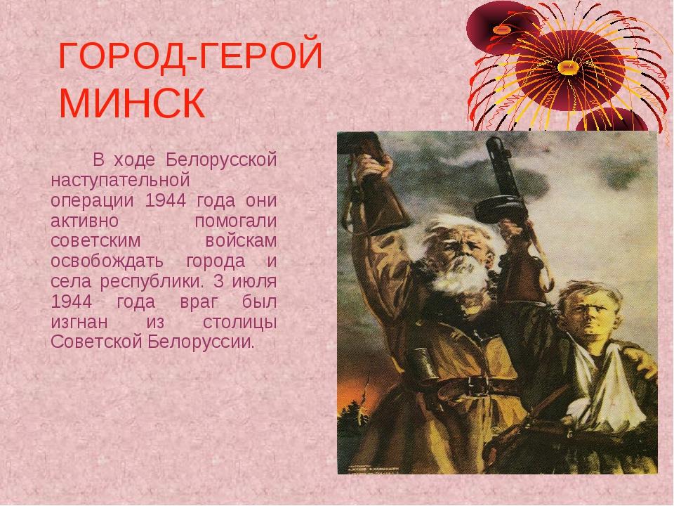 ГОРОД-ГЕРОЙ МИНСК В ходе Белорусской наступательной операции 1944 года они...