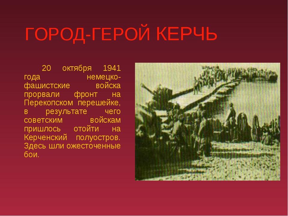 ГОРОД-ГЕРОЙ КЕРЧЬ 20 октября 1941 года немецко-фашистские войска прорвали ф...